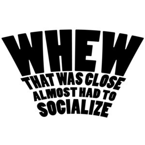 WHEW That was close almost had to socialize sarcasm t-shirt