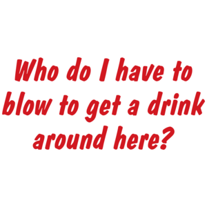 Who Do I Have To Blow To Get A Drink Around Here T-shirt