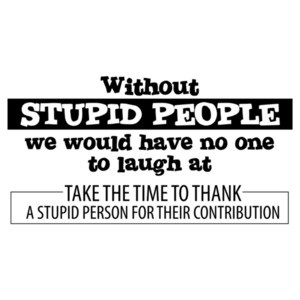 Without Stupid People we would have no one to laugh at. Funny T-Shirt