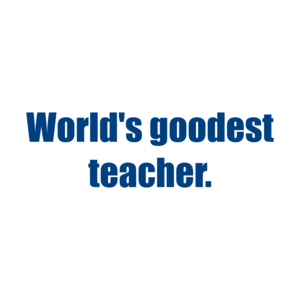 World's Goodest Teacher. Shirt