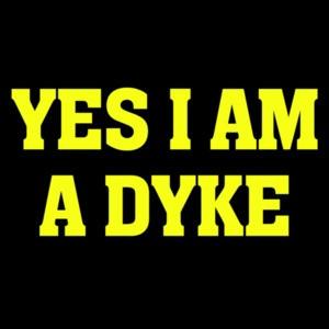 Yes I am a dyke - lesbian t-shirt