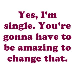 Yes, I'm single. You're gonna have to be amazing to change that. Shirt