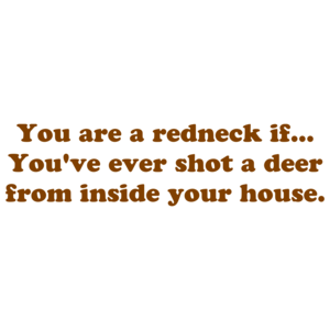 You are a redneck if... You've ever shot a deer from inside your house. Shirt
