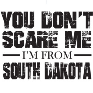 You don't scare me - I'm from - South Dakota - Tshirt