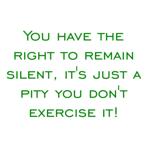 You have the right to remain silent, it's just a pity you don't exercise it! Shirt