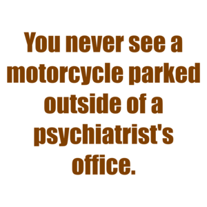 You never see a motorcycle parked outside of a psychiatrist's office. Shirt