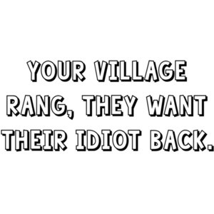 Your village rang, they want their idiot back. Shirt
