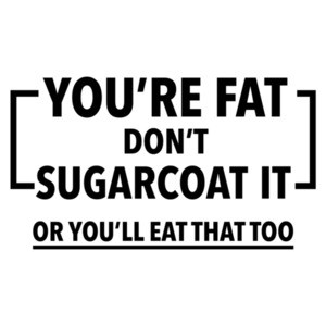 You're Fat Don't sugarcoat it or you'lll eat that too - funny fat t-shirt