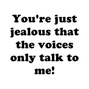You're just jealous that the voices only talk to me! Shirt