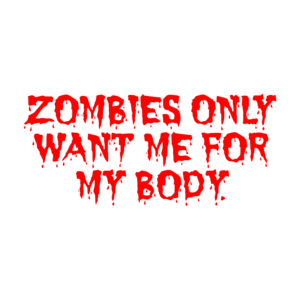 ZOMBIES ONLY WANT ME FOR MY BODY. Shirt