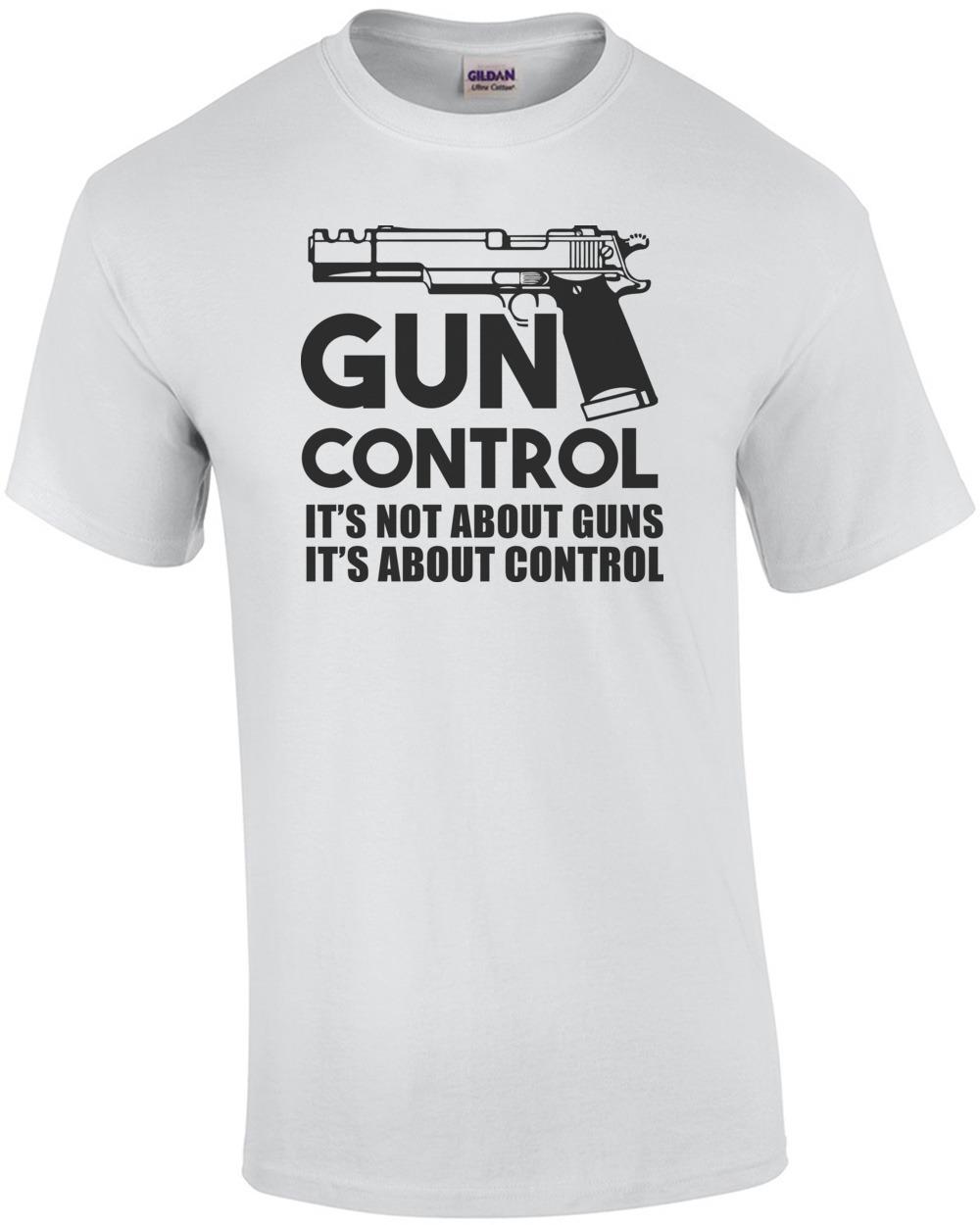 Gun T Shirts >> Gun Control It S Not About Guns It S About Control Pro Gun T Shirt
