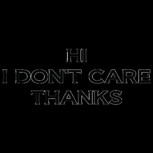 Hi I Dont Care Thanks Funny T Shirt