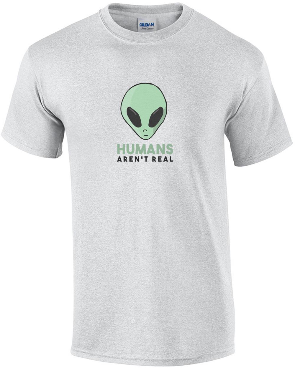 159ad54e Humans Aren T Real Funny Alien T-Shirt