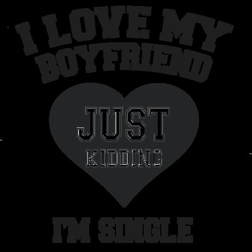 I Love My Boyfriend Just Kidding Im Single T Shirt Shirt