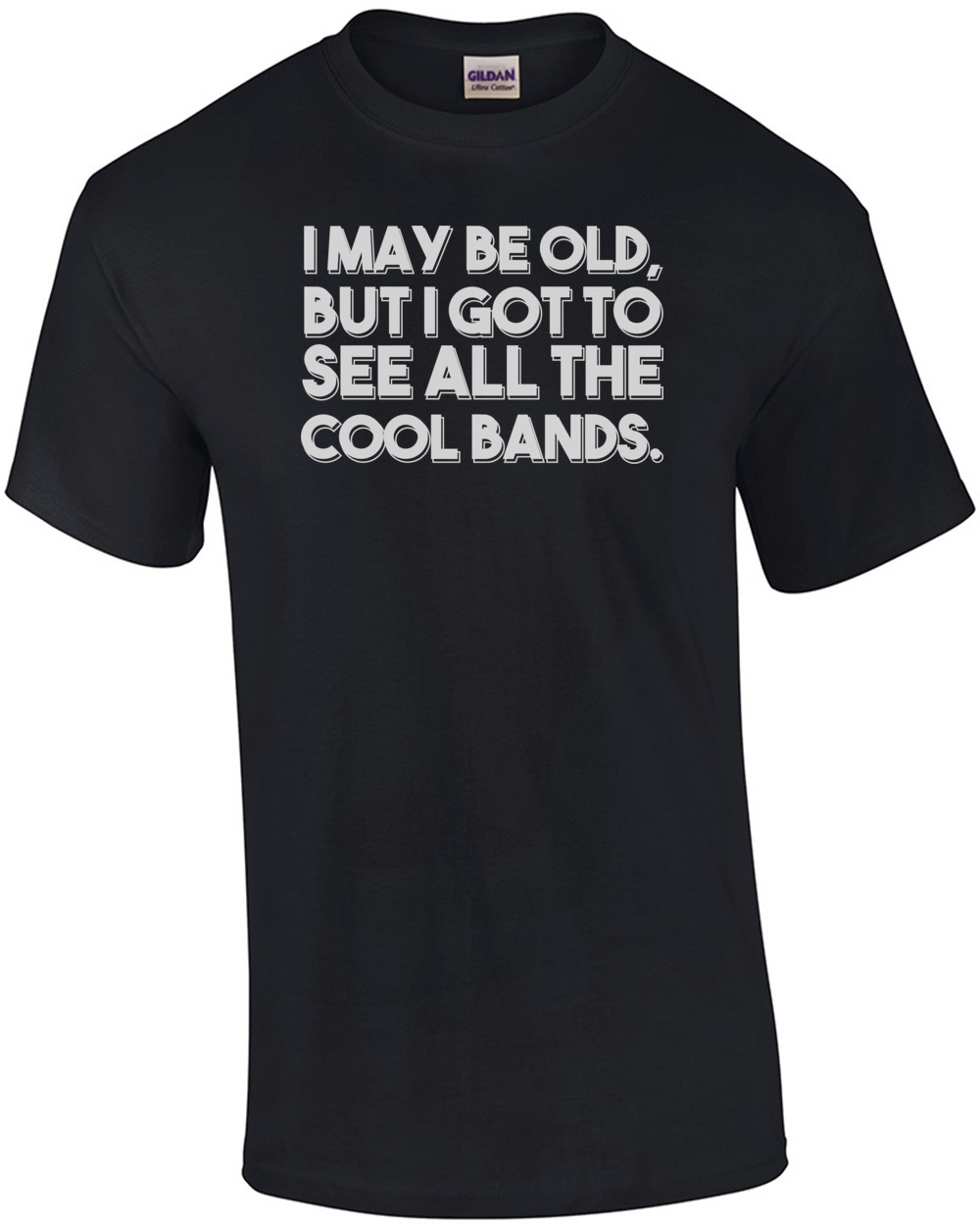 I May Be Old, But I Got To See All The Cool Bands. Funny T-Shirt