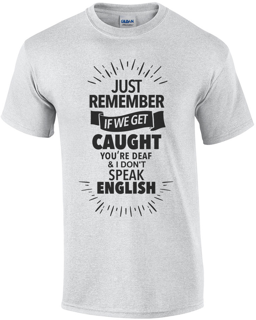214254c9 just-remember-if-we-get-caught-youre-deaf-and-i-dont-speak-english--funny- tshirt-mens-regular-ash_1.jpg