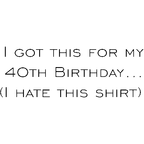 I Got This For My 40th Birthday Hate Shirt Happy