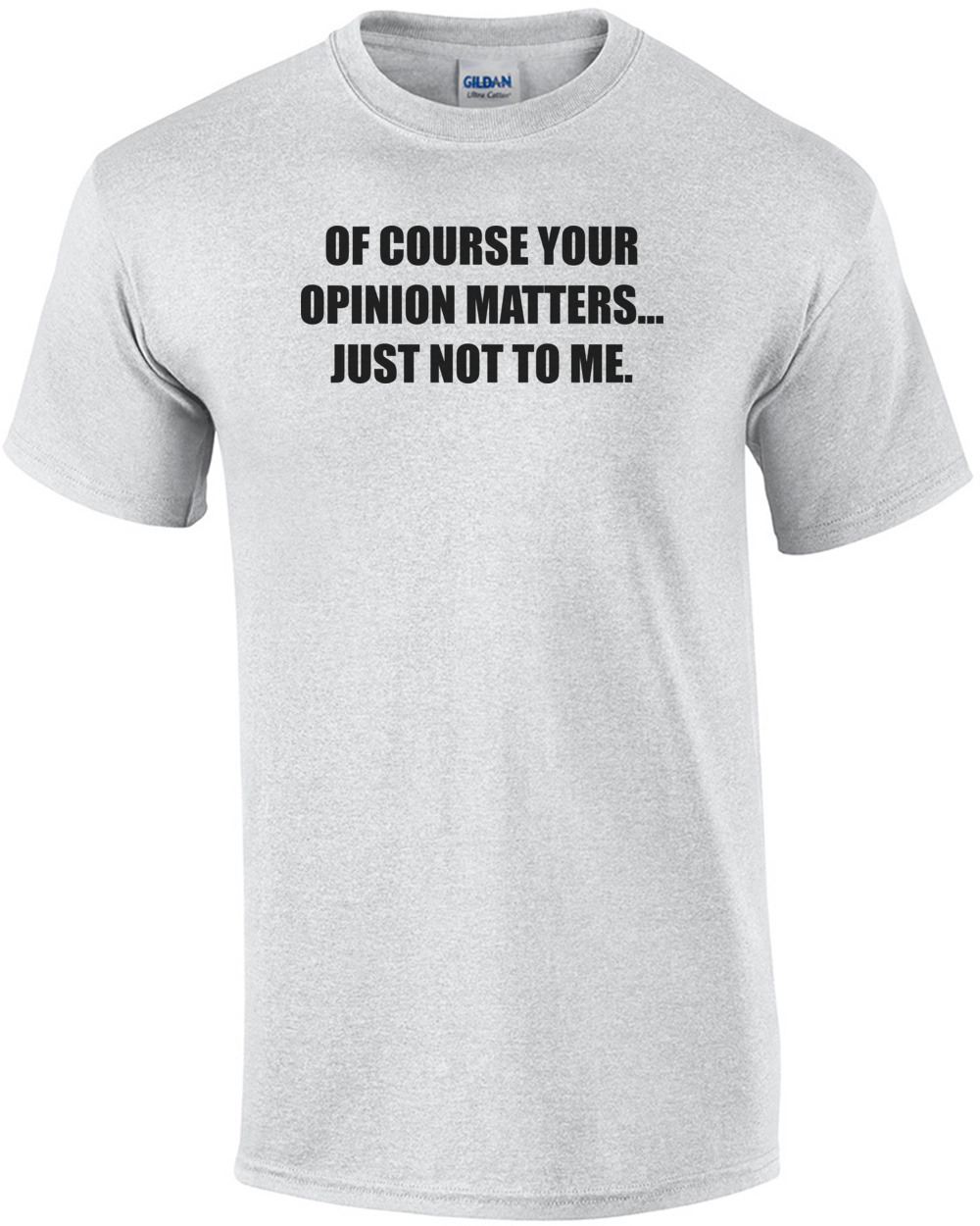 5761271b8 OF COURSE YOUR OPINION MATTERS... JUST NOT TO ME. shirt