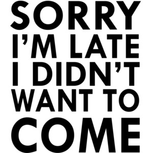 Sorry I'm late I didn't want to come. T-Shirt