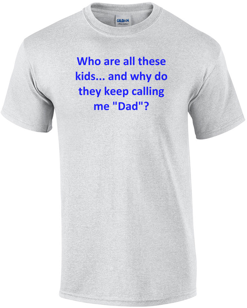 Who Are All These Kids And Why Do They Keep Calling Me Dad Shirt